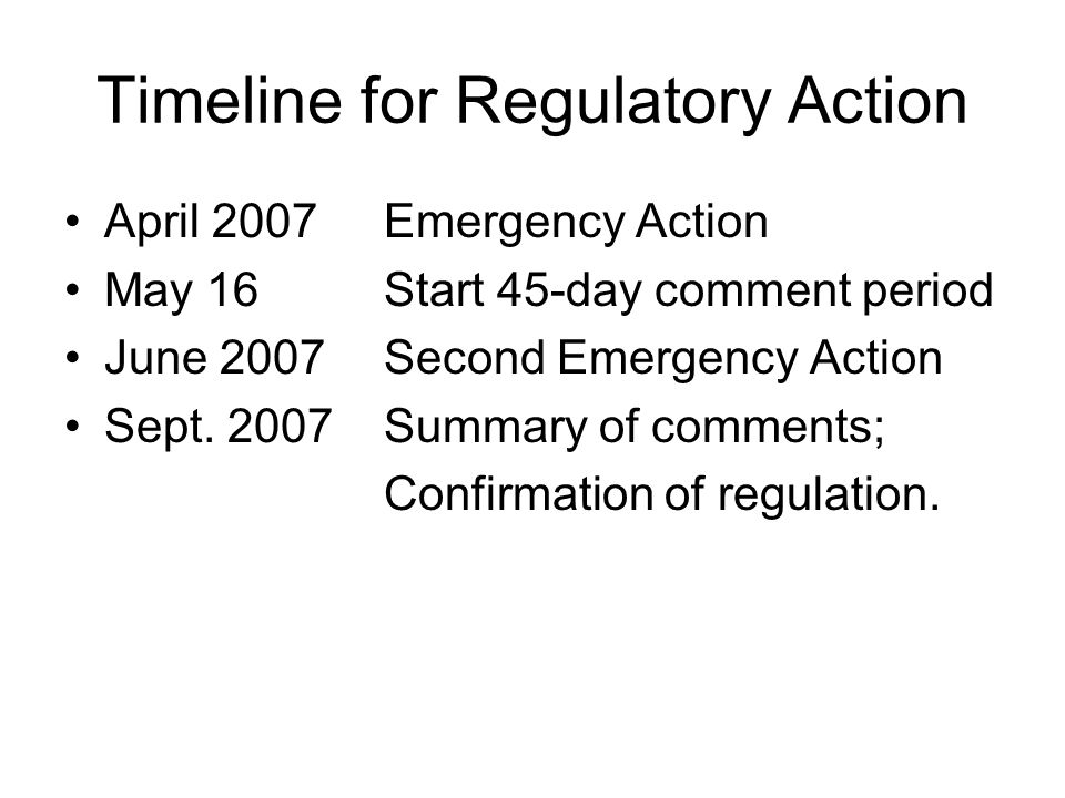 Timeline for Regulatory Action April 2007 Emergency Action May 16 Start 45-day comment period June 2007 Second Emergency Action Sept. 2007 Summary of