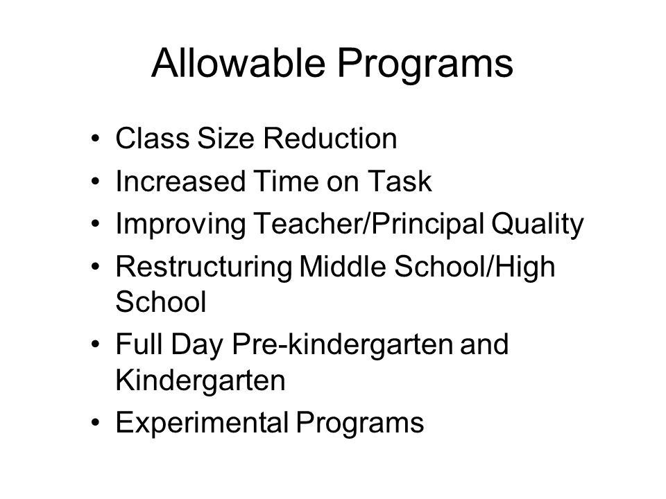 Allowable Programs Class Size Reduction Increased Time on Task Improving Teacher/Principal Quality Restructuring Middle School/High School Full Day Pr