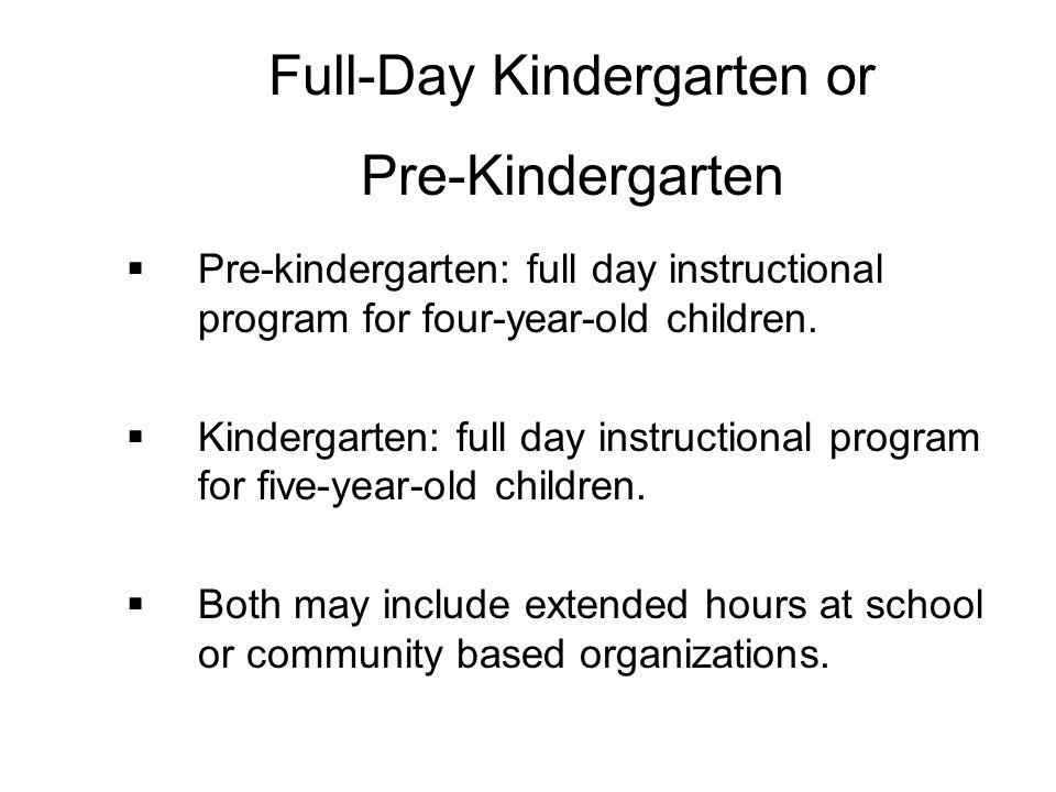 Pre-kindergarten: full day instructional program for four-year-old children. Kindergarten: full day instructional program for five-year-old children.