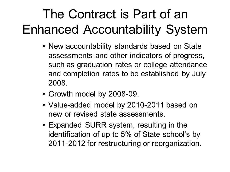 The Contract is Part of an Enhanced Accountability System New accountability standards based on State assessments and other indicators of progress, such as graduation rates or college attendance and completion rates to be established by July 2008.