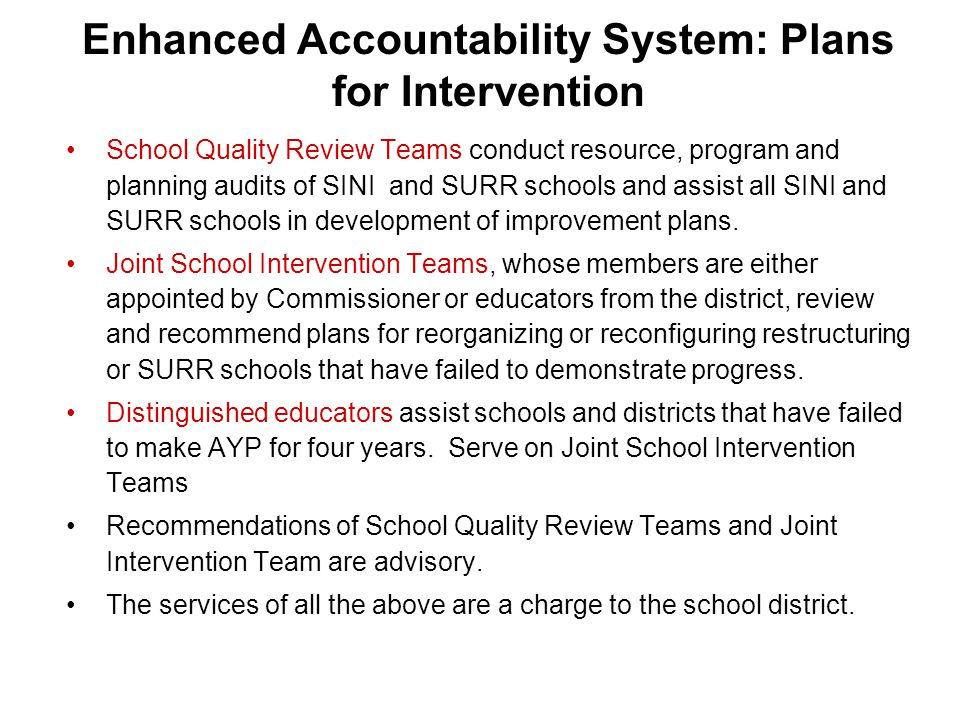 Enhanced Accountability System: Plans for Intervention School Quality Review Teams conduct resource, program and planning audits of SINI and SURR schools and assist all SINI and SURR schools in development of improvement plans.