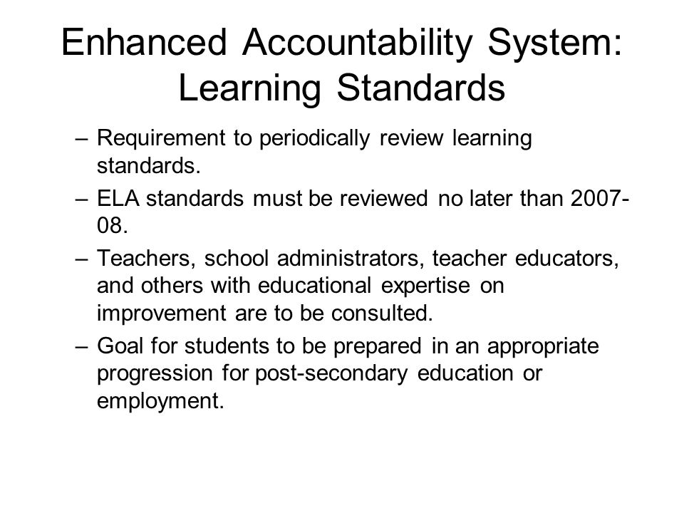 Enhanced Accountability System: Learning Standards –Requirement to periodically review learning standards. –ELA standards must be reviewed no later th