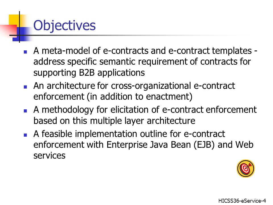 HICSS36-eService-4 Objectives A meta-model of e-contracts and e-contract templates - address specific semantic requirement of contracts for supporting B2B applications An architecture for cross-organizational e-contract enforcement (in addition to enactment) A methodology for elicitation of e-contract enforcement based on this multiple layer architecture A feasible implementation outline for e-contract enforcement with Enterprise Java Bean (EJB) and Web services
