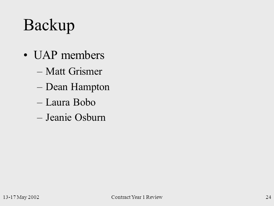 13-17 May 2002Contract Year 1 Review24 Backup UAP members –Matt Grismer –Dean Hampton –Laura Bobo –Jeanie Osburn