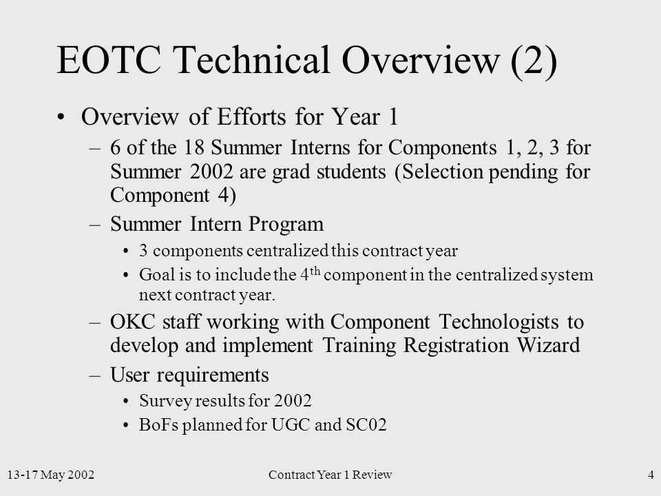 13-17 May 2002Contract Year 1 Review4 EOTC Technical Overview (2) Overview of Efforts for Year 1 –6 of the 18 Summer Interns for Components 1, 2, 3 for Summer 2002 are grad students (Selection pending for Component 4) –Summer Intern Program 3 components centralized this contract year Goal is to include the 4 th component in the centralized system next contract year.