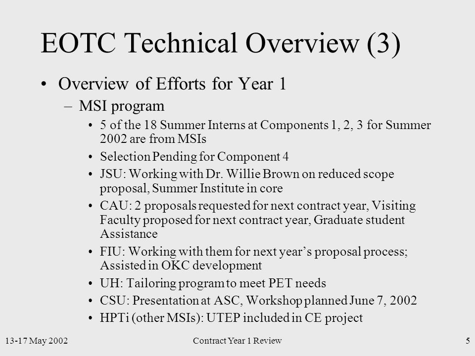 13-17 May 2002Contract Year 1 Review5 EOTC Technical Overview (3) Overview of Efforts for Year 1 –MSI program 5 of the 18 Summer Interns at Components 1, 2, 3 for Summer 2002 are from MSIs Selection Pending for Component 4 JSU: Working with Dr.