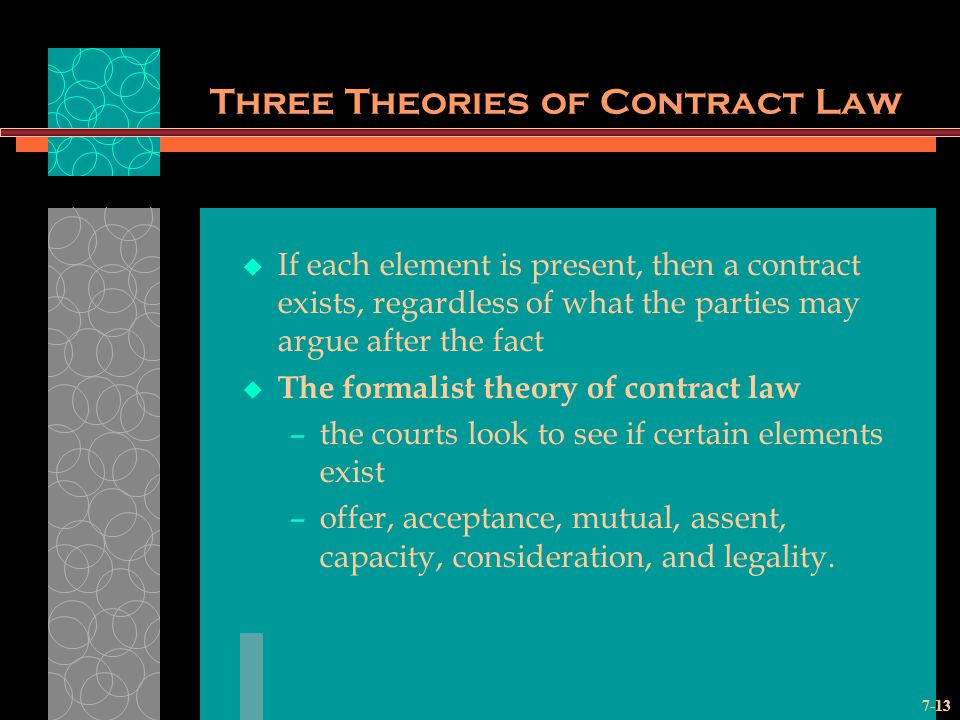 7-13 Three Theories of Contract Law If each element is present, then a contract exists, regardless of what the parties may argue after the fact The formalist theory of contract law –the courts look to see if certain elements exist –offer, acceptance, mutual, assent, capacity, consideration, and legality.