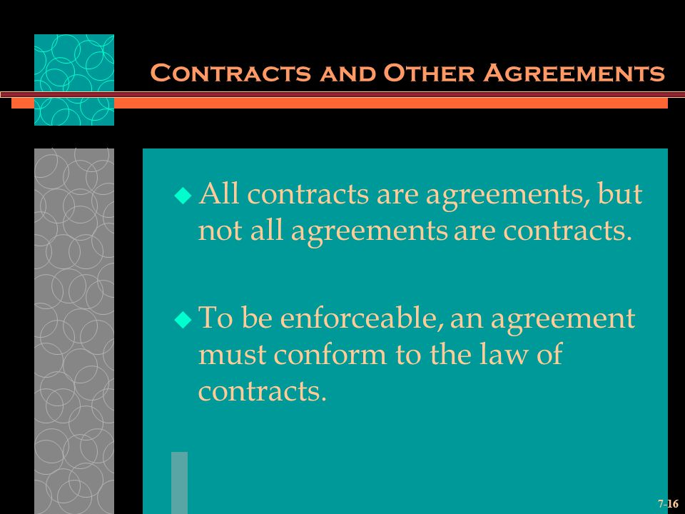 7-16 Contracts and Other Agreements All contracts are agreements, but not all agreements are contracts.