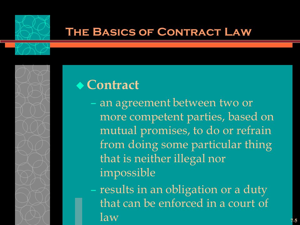 7-5 The Basics of Contract Law Contract –an agreement between two or more competent parties, based on mutual promises, to do or refrain from doing some particular thing that is neither illegal nor impossible –results in an obligation or a duty that can be enforced in a court of law