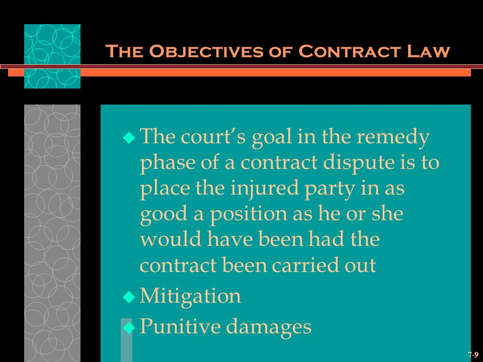 7-9 The Objectives of Contract Law The courts goal in the remedy phase of a contract dispute is to place the injured party in as good a position as he or she would have been had the contract been carried out Mitigation Punitive damages