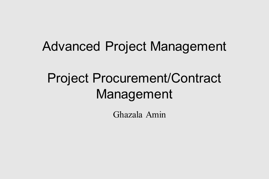 Advanced Project Management Project Procurement/Contract Management Ghazala Amin