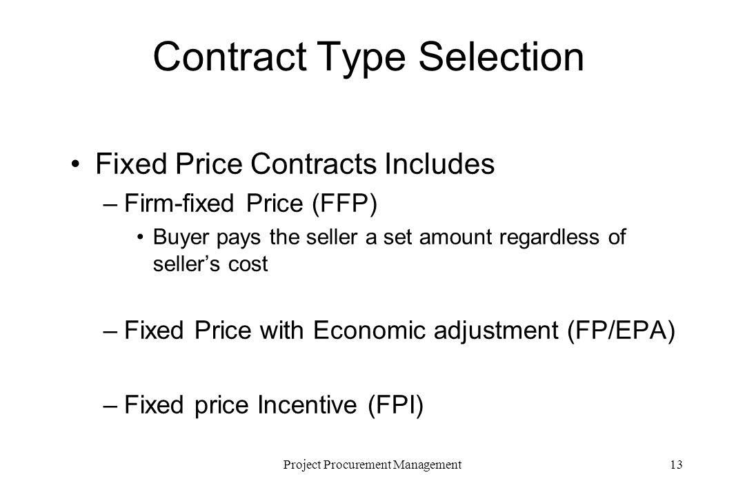 13Project Procurement Management Contract Type Selection Fixed Price Contracts Includes –Firm-fixed Price (FFP) Buyer pays the seller a set amount regardless of sellers cost –Fixed Price with Economic adjustment (FP/EPA) –Fixed price Incentive (FPI)