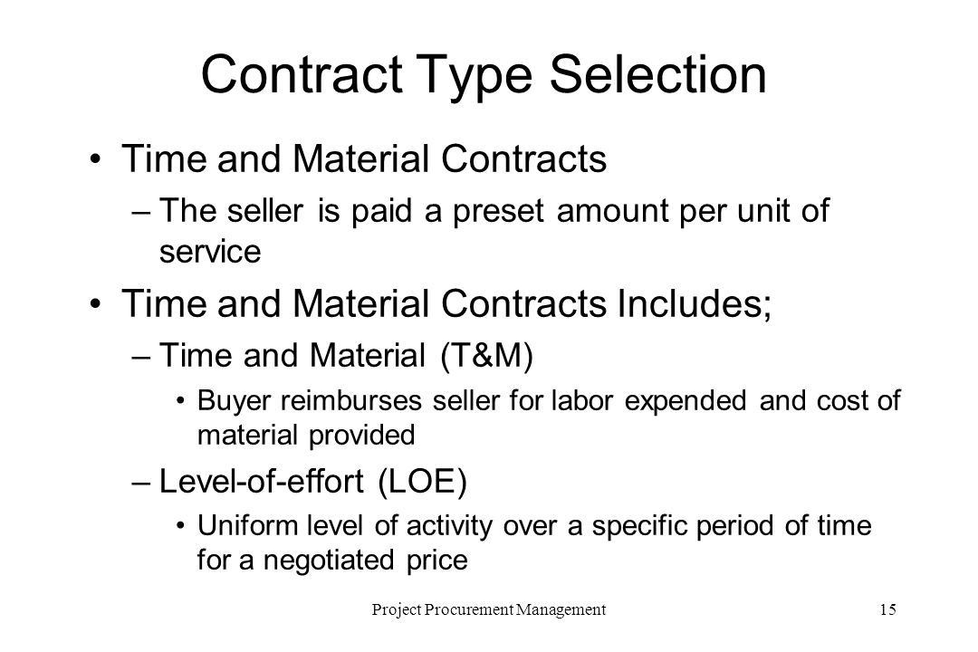 15Project Procurement Management Contract Type Selection Time and Material Contracts –The seller is paid a preset amount per unit of service Time and