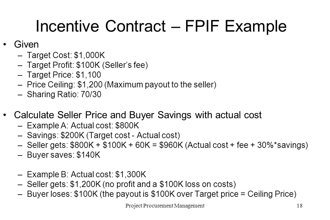 18Project Procurement Management Incentive Contract – FPIF Example Given –Target Cost: $1,000K –Target Profit: $100K (Sellers fee) –Target Price: $1,100 –Price Ceiling: $1,200 (Maximum payout to the seller) –Sharing Ratio: 70/30 Calculate Seller Price and Buyer Savings with actual cost –Example A: Actual cost: $800K –Savings: $200K (Target cost - Actual cost) –Seller gets: $800K + $100K + 60K = $960K (Actual cost + fee + 30%*savings) –Buyer saves: $140K –Example B: Actual cost: $1,300K –Seller gets: $1,200K (no profit and a $100K loss on costs) –Buyer loses: $100K (the payout is $100K over Target price = Ceiling Price)
