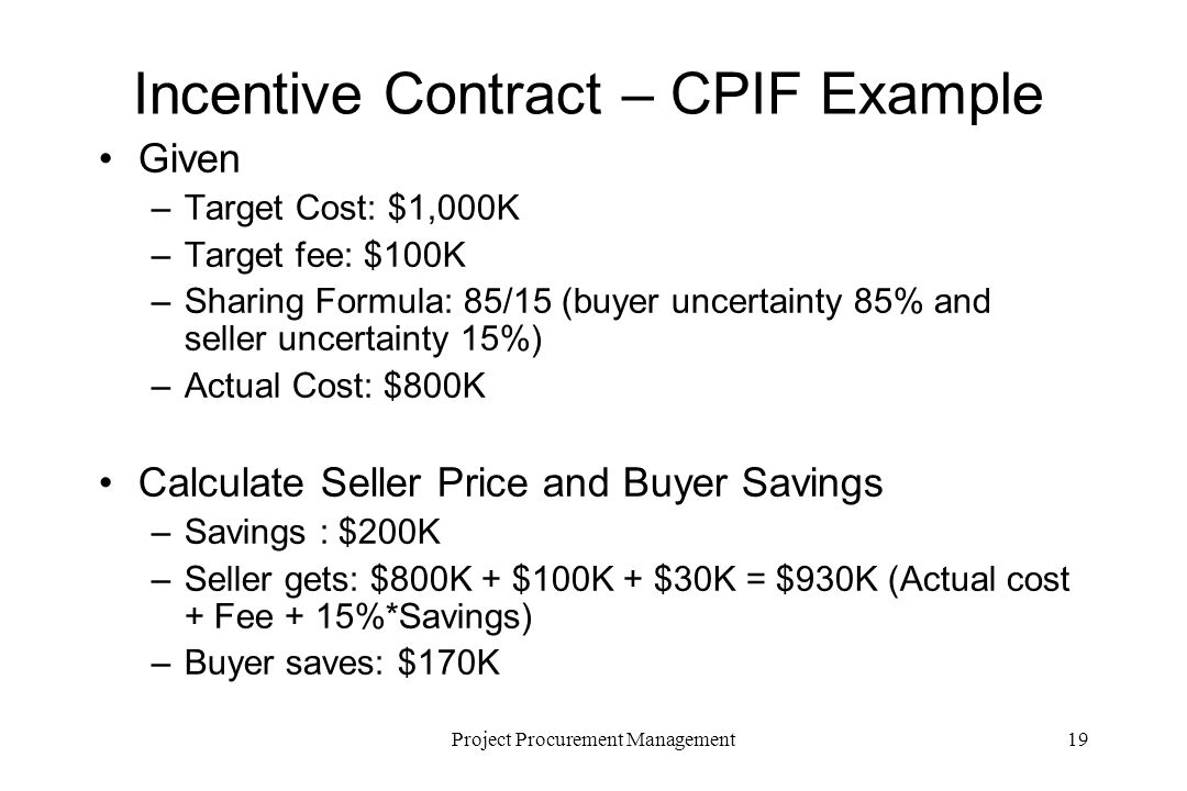 19Project Procurement Management Incentive Contract – CPIF Example Given –Target Cost: $1,000K –Target fee: $100K –Sharing Formula: 85/15 (buyer uncer