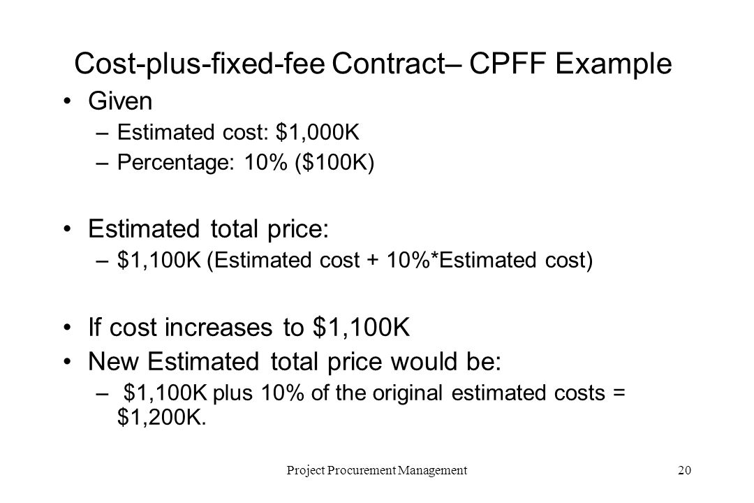 20Project Procurement Management Cost-plus-fixed-fee Contract– CPFF Example Given –Estimated cost: $1,000K –Percentage: 10% ($100K) Estimated total price: –$1,100K (Estimated cost + 10%*Estimated cost) If cost increases to $1,100K New Estimated total price would be: – $1,100K plus 10% of the original estimated costs = $1,200K.