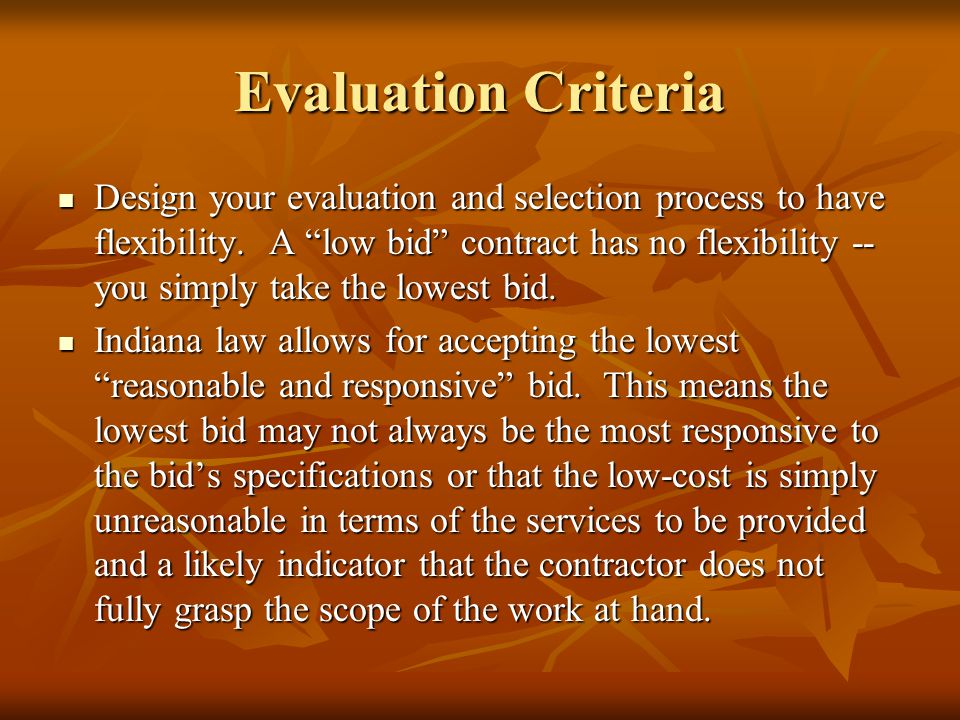 Evaluation Criteria Design your evaluation and selection process to have flexibility. A low bid contract has no flexibility -- you simply take the low