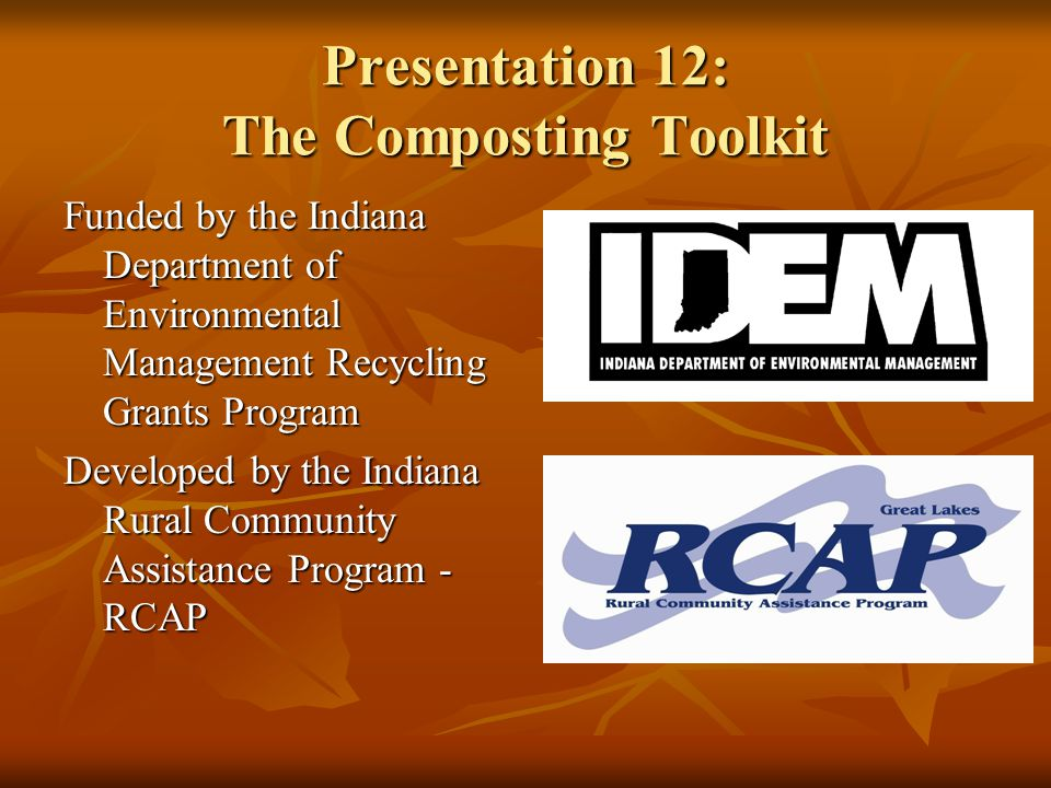 Presentation 12: The Composting Toolkit Funded by the Indiana Department of Environmental Management Recycling Grants Program Developed by the Indiana Rural Community Assistance Program - RCAP