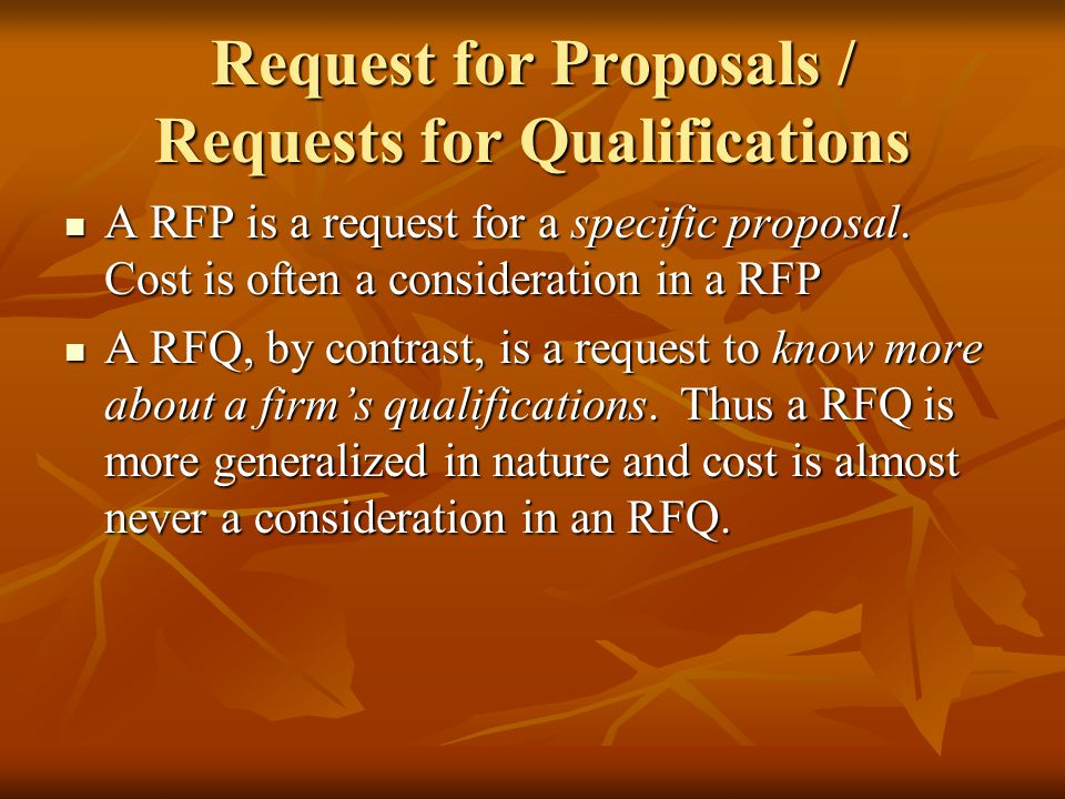 Request for Proposals / Requests for Qualifications A RFP is a request for a specific proposal. Cost is often a consideration in a RFP A RFP is a requ