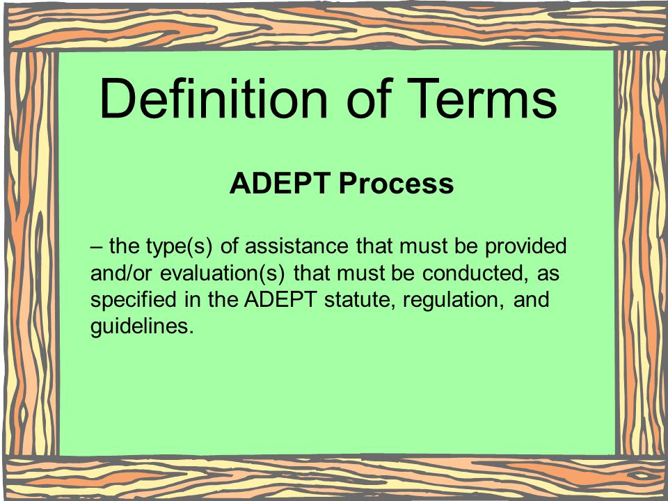 Definition of Terms ADEPT Process – the type(s) of assistance that must be provided and/or evaluation(s) that must be conducted, as specified in the A