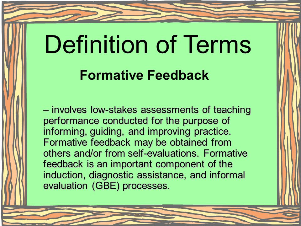 Definition of Terms Formative Feedback – involves low-stakes assessments of teaching performance conducted for the purpose of informing, guiding, and