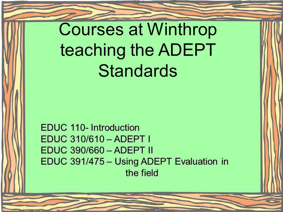 Courses at Winthrop teaching the ADEPT Standards EDUC 110- Introduction EDUC 310/610 – ADEPT I EDUC 390/660 – ADEPT II EDUC 391/475 – Using ADEPT Eval