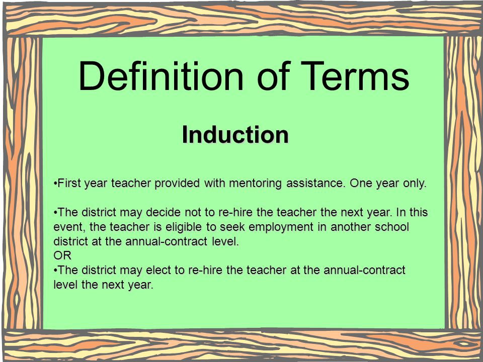 Induction First year teacher provided with mentoring assistance. One year only. The district may decide not to re-hire the teacher the next year. In t