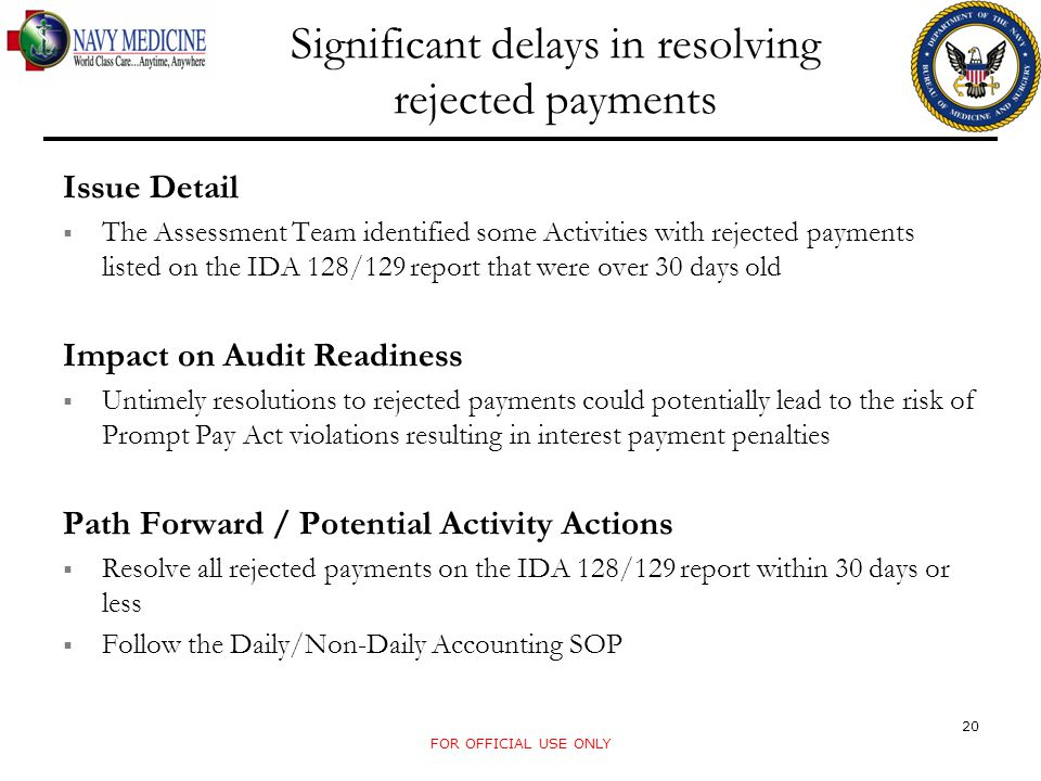 FOR OFFICIAL USE ONLY Significant delays in resolving rejected payments Issue Detail The Assessment Team identified some Activities with rejected payments listed on the IDA 128/129 report that were over 30 days old Impact on Audit Readiness Untimely resolutions to rejected payments could potentially lead to the risk of Prompt Pay Act violations resulting in interest payment penalties Path Forward / Potential Activity Actions Resolve all rejected payments on the IDA 128/129 report within 30 days or less Follow the Daily/Non-Daily Accounting SOP 20
