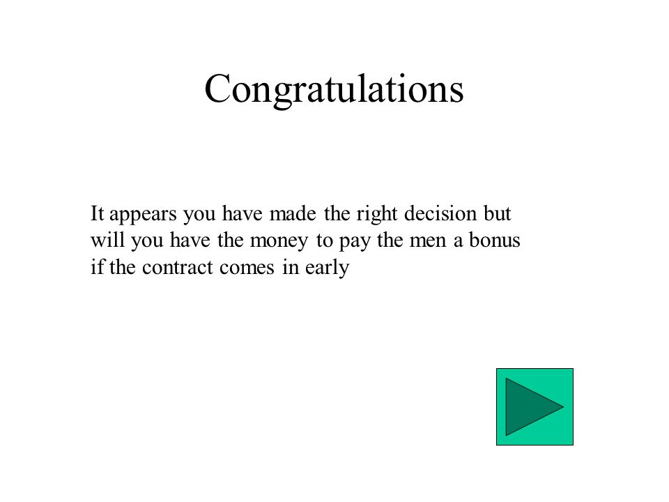 Congratulations It appears you have made the right decision but will you have the money to pay the men a bonus if the contract comes in early
