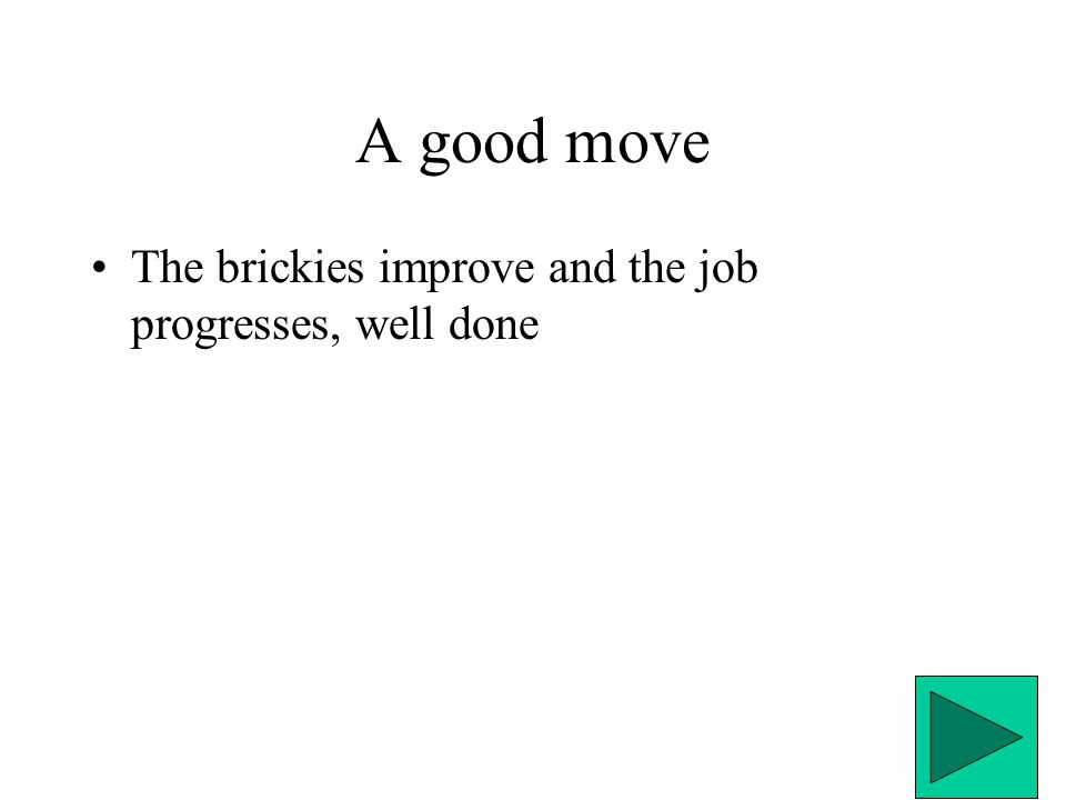 A good move The brickies improve and the job progresses, well done