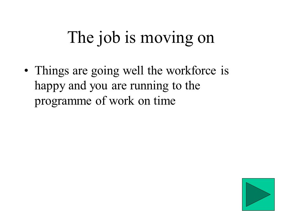The job is moving on Things are going well the workforce is happy and you are running to the programme of work on time