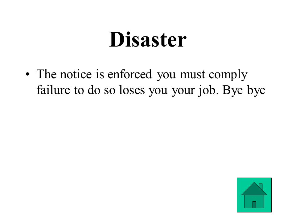 Disaster The notice is enforced you must comply failure to do so loses you your job. Bye bye