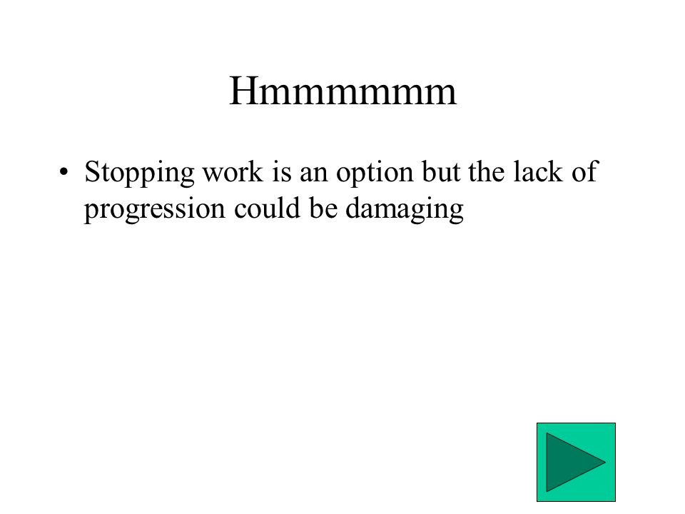 Hmmmmmm Stopping work is an option but the lack of progression could be damaging