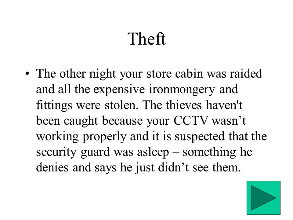 Theft The other night your store cabin was raided and all the expensive ironmongery and fittings were stolen.