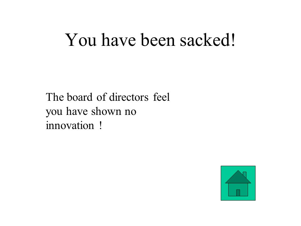 You have been sacked! The board of directors feel you have shown no innovation !