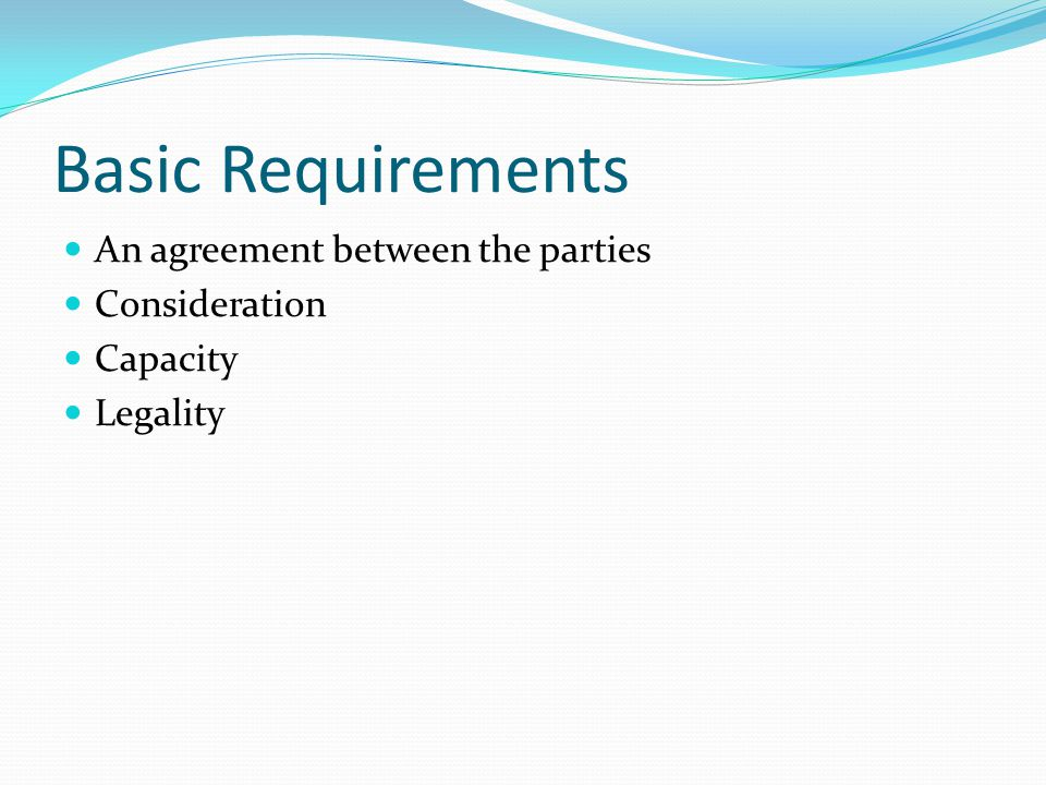 Basic Requirements An agreement between the parties Consideration Capacity Legality