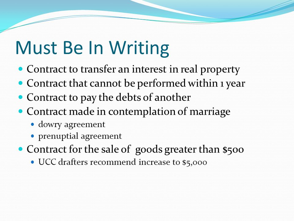 Must Be In Writing Contract to transfer an interest in real property Contract that cannot be performed within 1 year Contract to pay the debts of anot