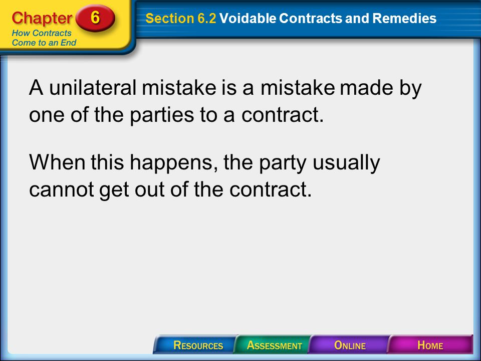 Section 6.2 Voidable Contracts and Remedies A unilateral mistake is a mistake made by one of the parties to a contract.