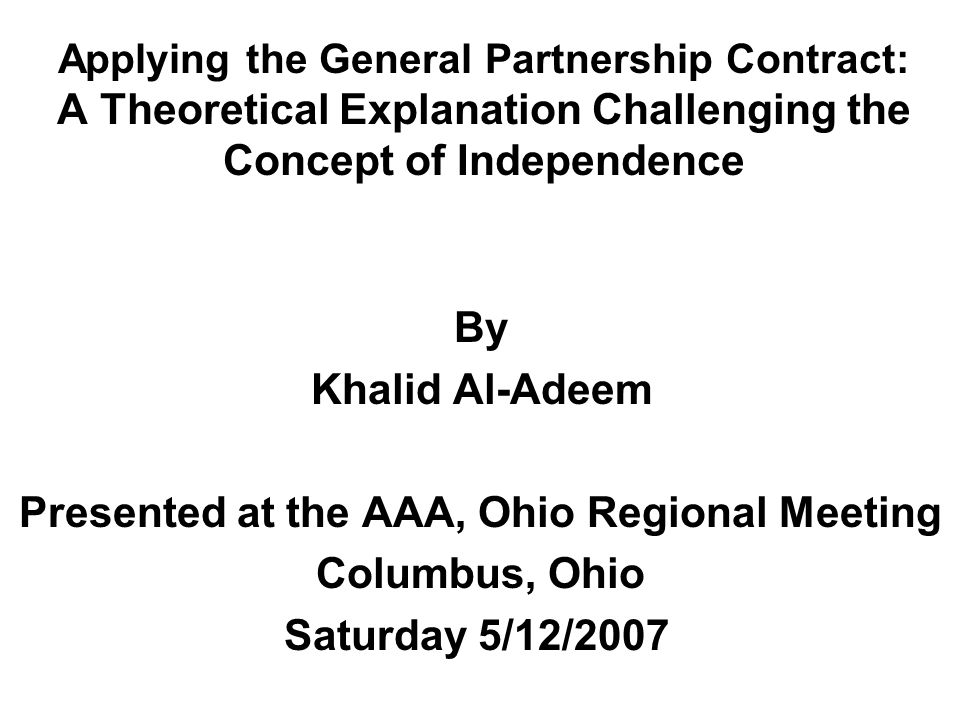 Applying the General Partnership Contract: A Theoretical Explanation Challenging the Concept of Independence By Khalid Al-Adeem Presented at the AAA, Ohio Regional Meeting Columbus, Ohio Saturday 5/12/2007