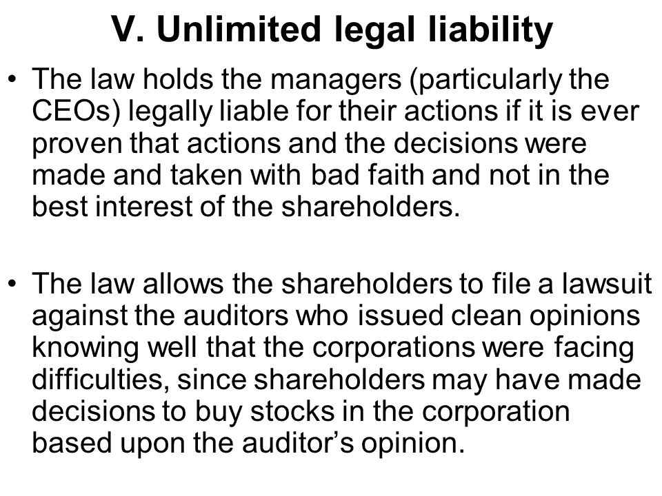 V. Unlimited legal liability The law holds the managers (particularly the CEOs) legally liable for their actions if it is ever proven that actions and