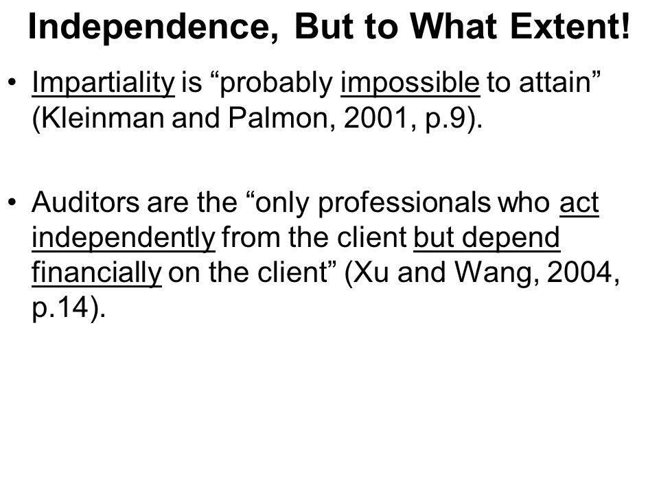Independence, But to What Extent! Impartiality is probably impossible to attain (Kleinman and Palmon, 2001, p.9). Auditors are the only professionals