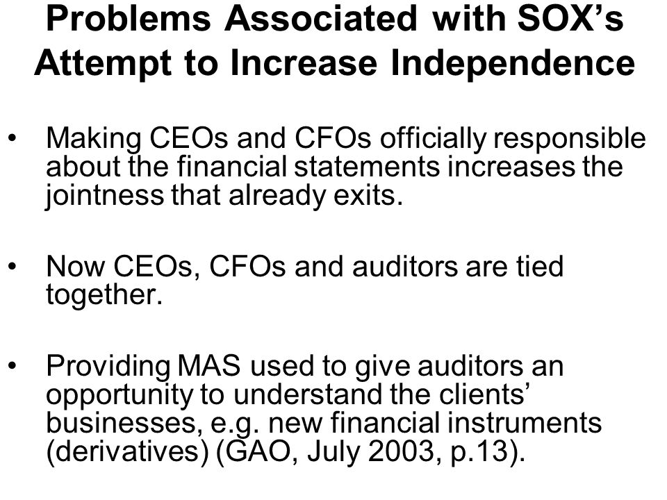 Problems Associated with SOXs Attempt to Increase Independence Making CEOs and CFOs officially responsible about the financial statements increases the jointness that already exits.