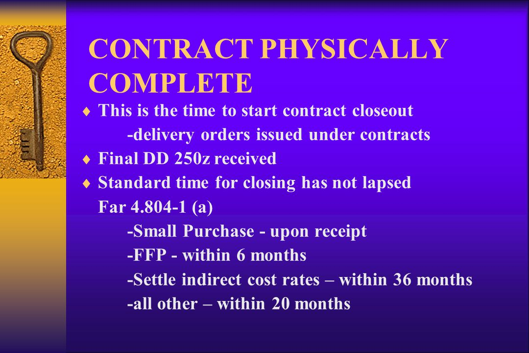 CONTRACT PHYSICALLY COMPLETE This is the time to start contract closeout -delivery orders issued under contracts Final DD 250z received Standard time for closing has not lapsed Far (a) -Small Purchase - upon receipt -FFP - within 6 months -Settle indirect cost rates – within 36 months -all other – within 20 months