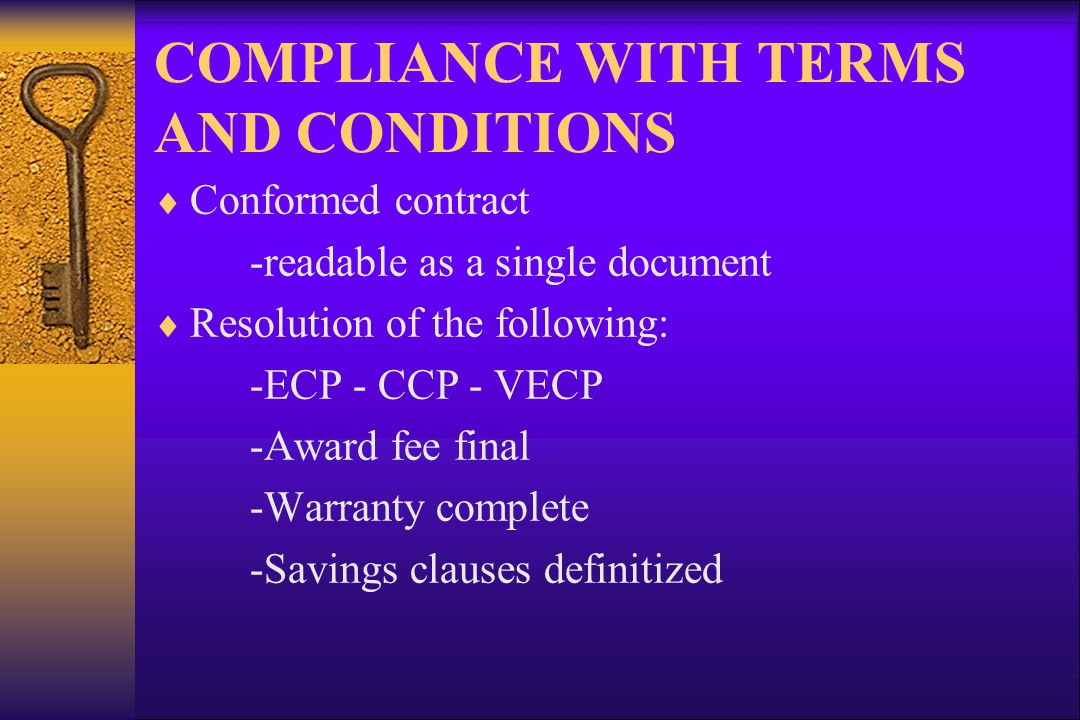 COMPLIANCE WITH TERMS AND CONDITIONS Conformed contract -readable as a single document Resolution of the following: -ECP - CCP - VECP -Award fee final -Warranty complete -Savings clauses definitized