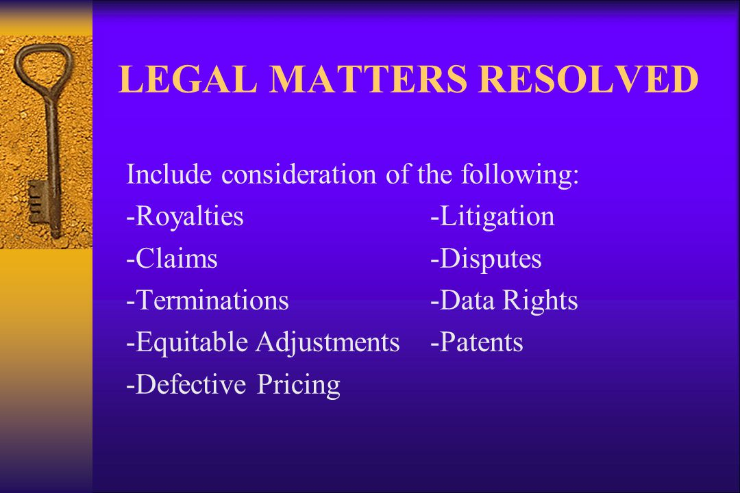 LEGAL MATTERS RESOLVED Include consideration of the following: -Royalties-Litigation -Claims-Disputes -Terminations-Data Rights -Equitable Adjustments-Patents -Defective Pricing