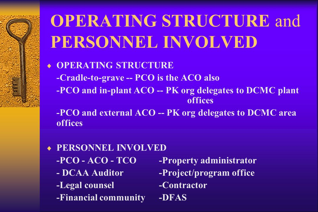 OPERATING STRUCTURE and PERSONNEL INVOLVED OPERATING STRUCTURE -Cradle-to-grave -- PCO is the ACO also -PCO and in-plant ACO -- PK org delegates to DCMC plant offices -PCO and external ACO -- PK org delegates to DCMC area offices PERSONNEL INVOLVED -PCO - ACO - TCO-Property administrator - DCAA Auditor -Project/program office -Legal counsel-Contractor -Financial community-DFAS