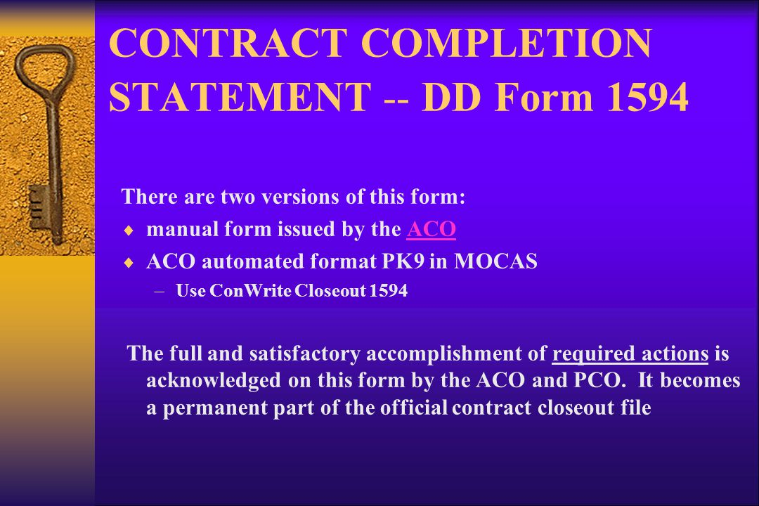 CONTRACT COMPLETION STATEMENT -- DD Form 1594 There are two versions of this form: manual form issued by the ACOACO ACO automated format PK9 in MOCAS –Use ConWrite Closeout 1594 The full and satisfactory accomplishment of required actions is acknowledged on this form by the ACO and PCO.