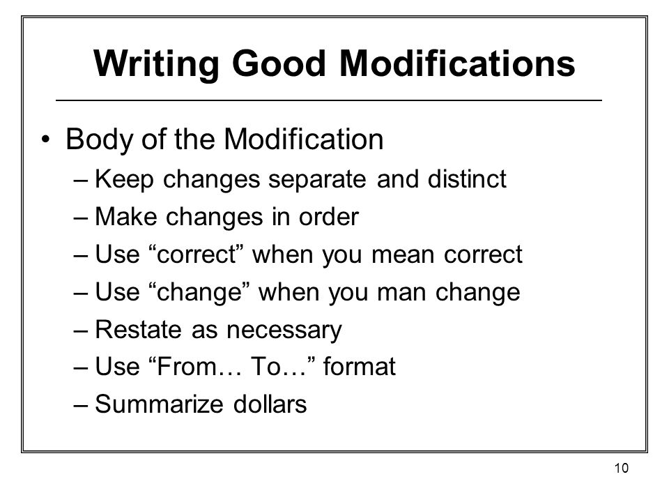 10 Writing Good Modifications Body of the Modification –Keep changes separate and distinct –Make changes in order –Use correct when you mean correct –Use change when you man change –Restate as necessary –Use From… To… format –Summarize dollars