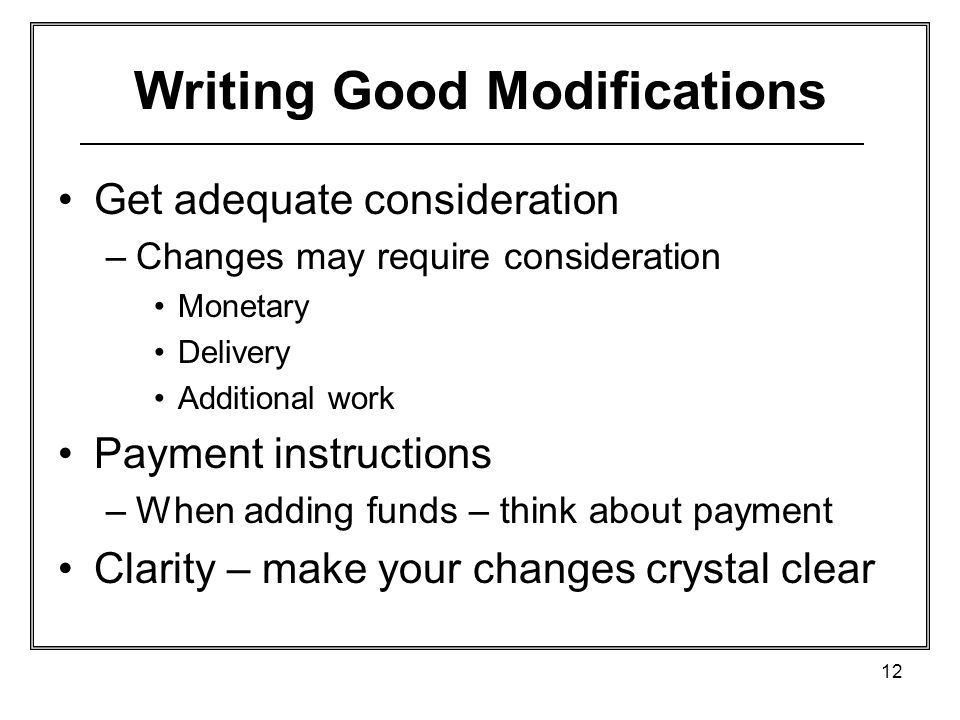 12 Writing Good Modifications Get adequate consideration –Changes may require consideration Monetary Delivery Additional work Payment instructions –When adding funds – think about payment Clarity – make your changes crystal clear