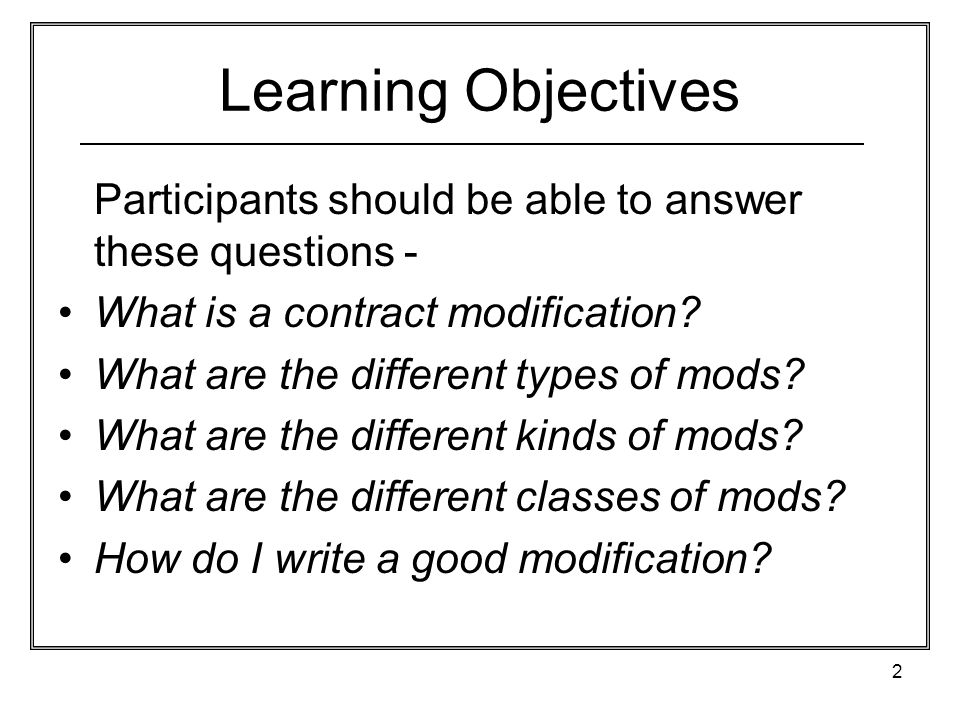 2 Learning Objectives Participants should be able to answer these questions - What is a contract modification? What are the different types of mods? W